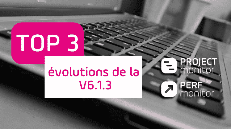 Vidéo - Top 3 - évolutions - montée de version - V6.1.3 - Saas - On Premise - Project Monitor -Perf Monitor